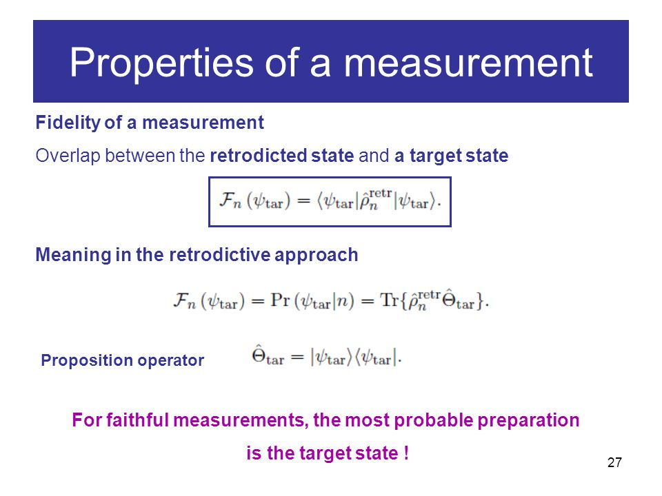 27 Fidelity of a measurement Overlap between the retrodicted state and a target state Meaning in the retrodictive approach For faithful measurements, the most probable preparation is the target state .