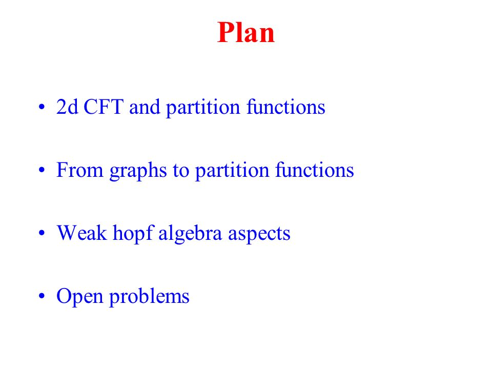Plan 2d CFT and partition functions From graphs to partition functions Weak hopf algebra aspects Open problems