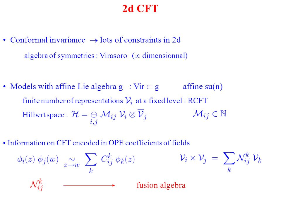 2d CFT Conformal invariance lots of constraints in 2d algebra of symmetries : Virasoro ( dimensionnal) Models with affine Lie algebra g : Vir g affine su(n) finite number of representations at a fixed level : RCFT Hilbert space : Information on CFT encoded in OPE coefficients of fields fusion algebra
