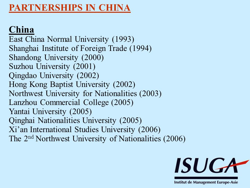 PARTNERSHIPS IN CHINA China East China Normal University (1993) Shanghai Institute of Foreign Trade (1994) Shandong University (2000) Suzhou University (2001) Qingdao University (2002) Hong Kong Baptist University (2002) Northwest University for Nationalities (2003) Lanzhou Commercial College (2005) Yantai University (2005) Qinghai Nationalities University (2005) Xian International Studies University (2006) The 2 nd Northwest University of Nationalities (2006)