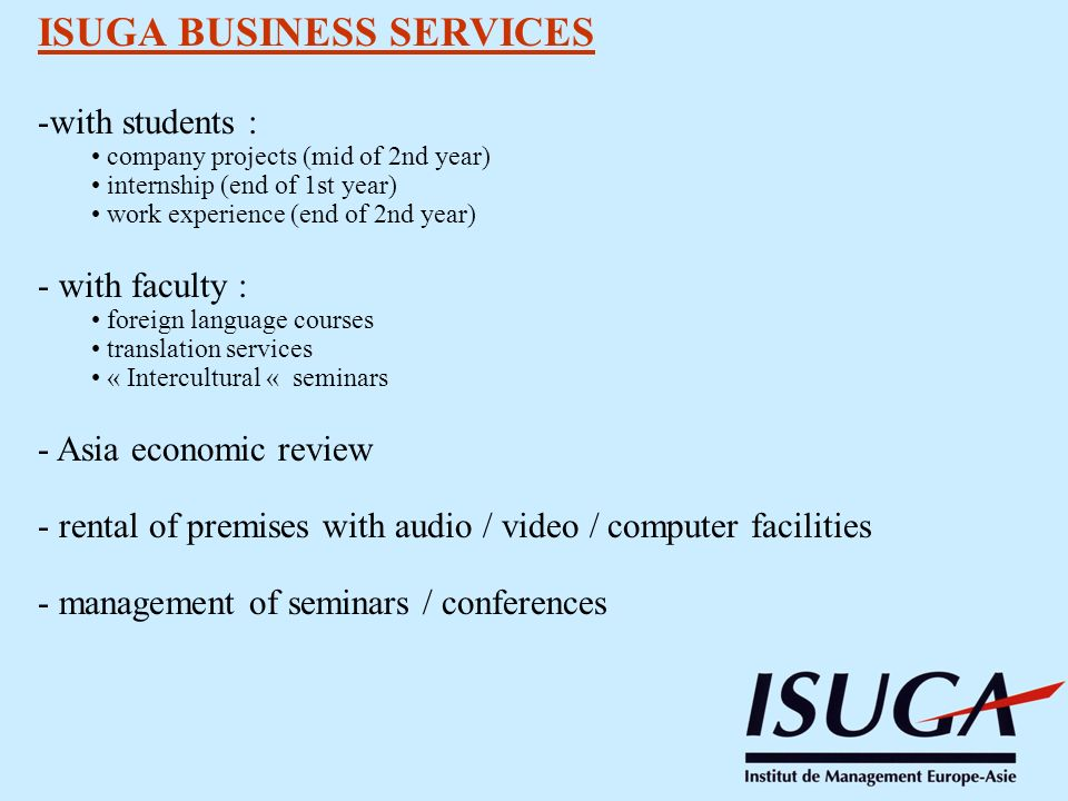 ISUGA BUSINESS SERVICES -with students : company projects (mid of 2nd year) internship (end of 1st year) work experience (end of 2nd year) - with faculty : foreign language courses translation services « Intercultural « seminars - Asia economic review - rental of premises with audio / video / computer facilities - management of seminars / conferences