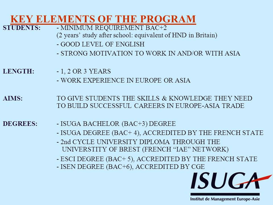 STUDENTS: - MINIMUM REQUIREMENT BAC+2 (2 years study after school: equivalent of HND in Britain) - GOOD LEVEL OF ENGLISH - STRONG MOTIVATION TO WORK IN AND/OR WITH ASIA LENGTH:- 1, 2 OR 3 YEARS - WORK EXPERIENCE IN EUROPE OR ASIA AIMS:TO GIVE STUDENTS THE SKILLS & KNOWLEDGE THEY NEED TO BUILD SUCCESSFUL CAREERS IN EUROPE-ASIA TRADE DEGREES:- ISUGA BACHELOR (BAC+3) DEGREE - ISUGA DEGREE (BAC+ 4), ACCREDITED BY THE FRENCH STATE - 2nd CYCLE UNIVERSITY DIPLOMA THROUGH THE UNIVERSTITY OF BREST (FRENCH IAE NETWORK) - ESCI DEGREE (BAC+ 5), ACCREDITED BY THE FRENCH STATE - ISEN DEGREE (BAC+6), ACCREDITED BY CGE KEY ELEMENTS OF THE PROGRAM