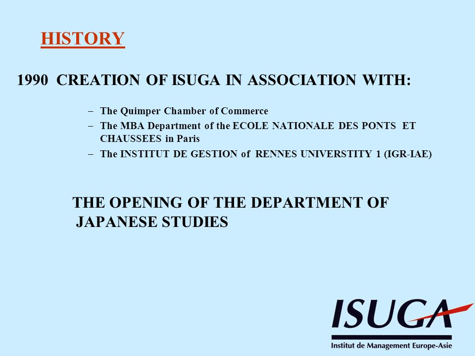 HISTORY 1990 CREATION OF ISUGA IN ASSOCIATION WITH: –The Quimper Chamber of Commerce –The MBA Department of the ECOLE NATIONALE DES PONTS ET CHAUSSEES in Paris –The INSTITUT DE GESTION of RENNES UNIVERSTITY 1 (IGR-IAE) THE OPENING OF THE DEPARTMENT OF JAPANESE STUDIES