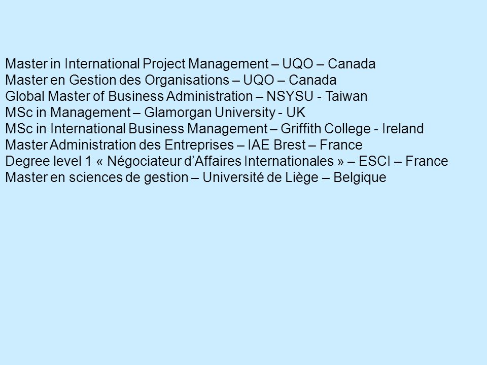 Master in International Project Management – UQO – Canada Master en Gestion des Organisations – UQO – Canada Global Master of Business Administration – NSYSU - Taiwan MSc in Management – Glamorgan University - UK MSc in International Business Management – Griffith College - Ireland Master Administration des Entreprises – IAE Brest – France Degree level 1 « Négociateur dAffaires Internationales » – ESCI – France Master en sciences de gestion – Université de Liège – Belgique
