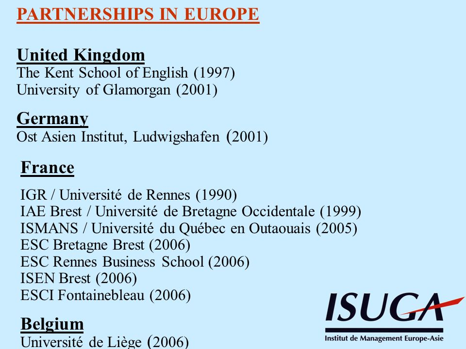 PARTNERSHIPS IN EUROPE United Kingdom The Kent School of English (1997) University of Glamorgan (2001) Germany Ost Asien Institut, Ludwigshafen ( 2001) France IGR / Université de Rennes (1990) IAE Brest / Université de Bretagne Occidentale (1999) ISMANS / Université du Québec en Outaouais (2005) ESC Bretagne Brest (2006) ESC Rennes Business School (2006) ISEN Brest (2006) ESCI Fontainebleau (2006) Belgium Université de Liège ( 2006)