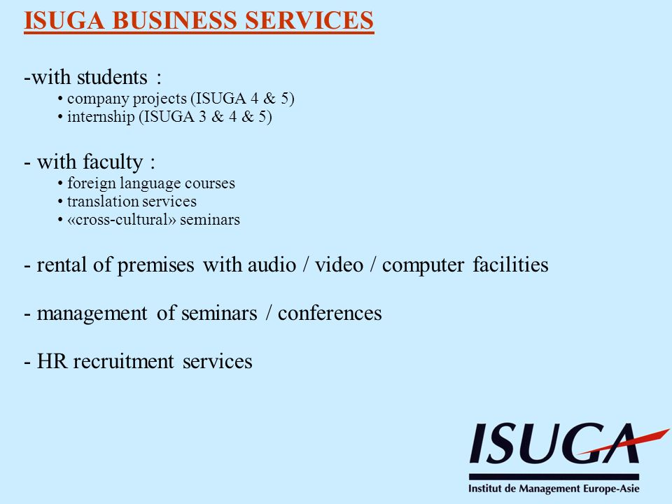 ISUGA BUSINESS SERVICES -with students : company projects (ISUGA 4 & 5) internship (ISUGA 3 & 4 & 5) - with faculty : foreign language courses translation services «cross-cultural» seminars - rental of premises with audio / video / computer facilities - management of seminars / conferences - HR recruitment services