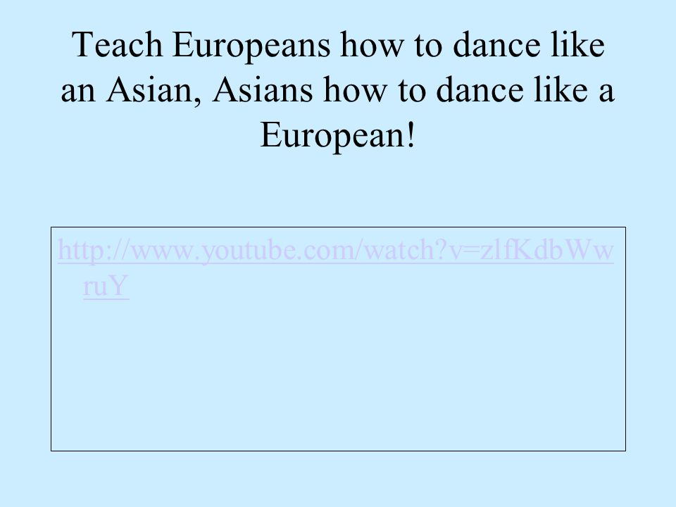Teach Europeans how to dance like an Asian, Asians how to dance like a European.
