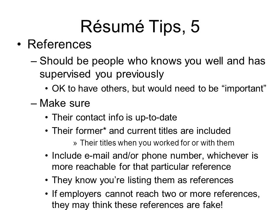 Résumé Tips, 5 References –Should be people who knows you well and has supervised you previously OK to have others, but would need to be important –Make sure Their contact info is up-to-date Their former* and current titles are included »Their titles when you worked for or with them Include  and/or phone number, whichever is more reachable for that particular reference They know youre listing them as references If employers cannot reach two or more references, they may think these references are fake!