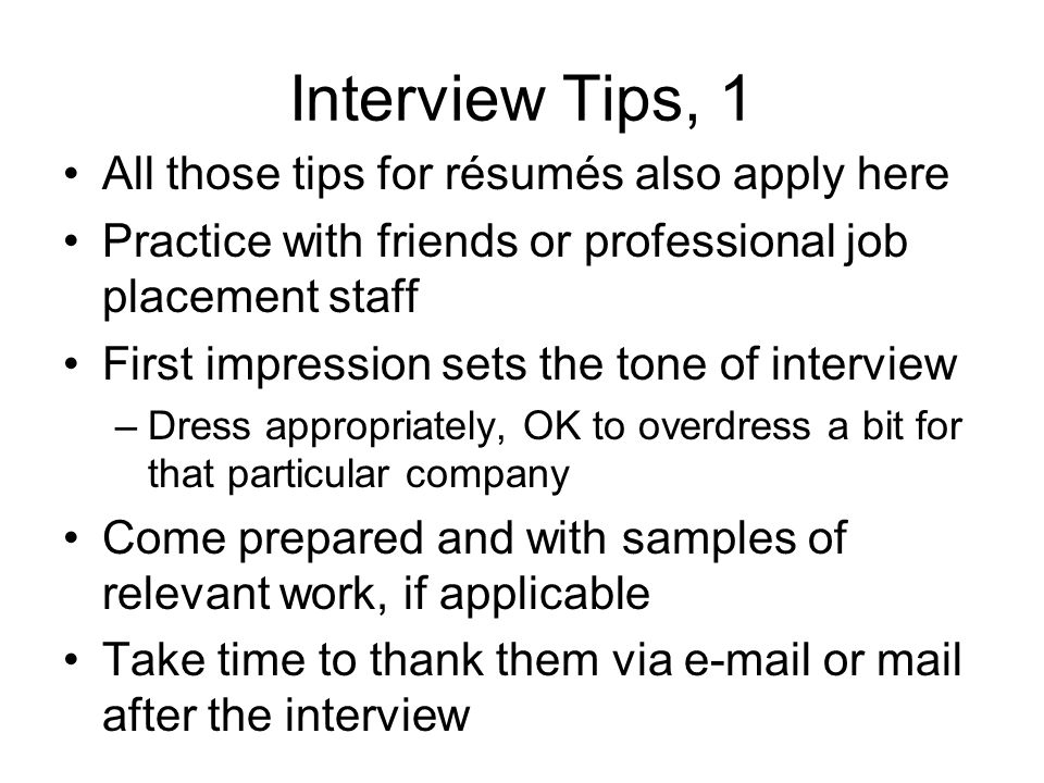 Interview Tips, 1 All those tips for résumés also apply here Practice with friends or professional job placement staff First impression sets the tone of interview –Dress appropriately, OK to overdress a bit for that particular company Come prepared and with samples of relevant work, if applicable Take time to thank them via  or mail after the interview
