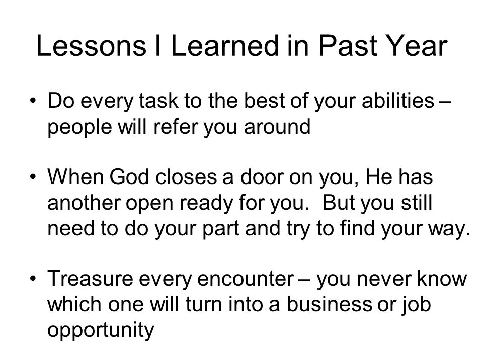 Lessons I Learned in Past Year Do every task to the best of your abilities – people will refer you around When God closes a door on you, He has another open ready for you.