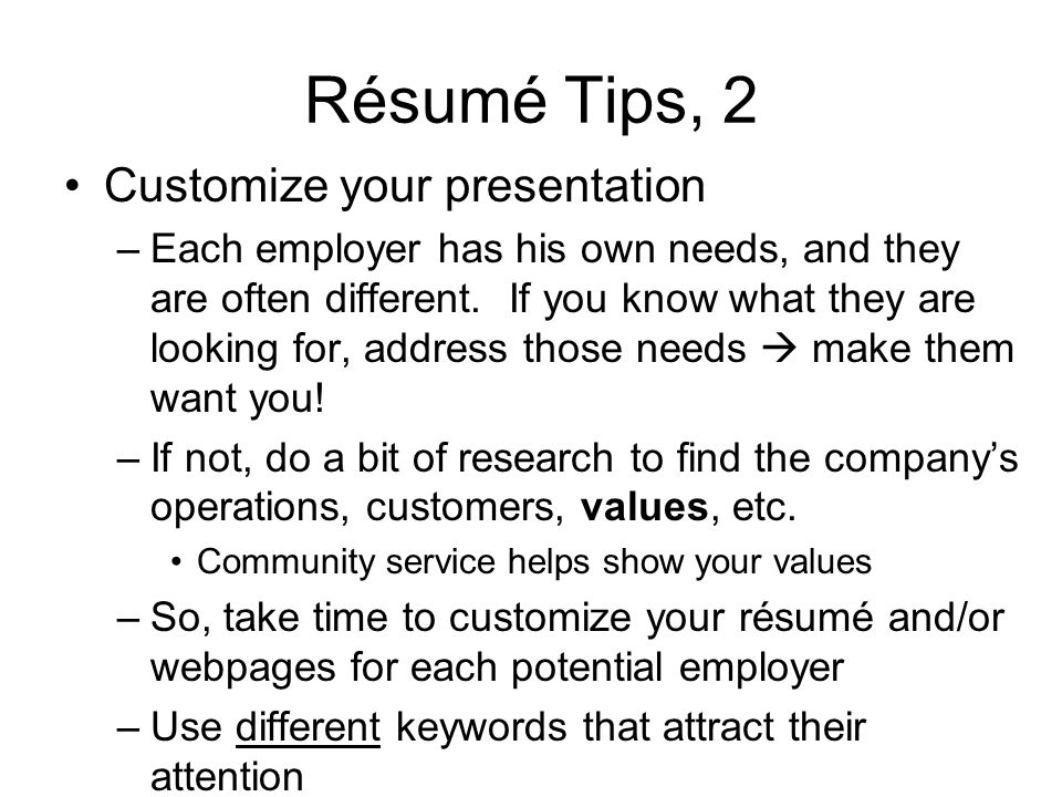 Résumé Tips, 2 Customize your presentation –Each employer has his own needs, and they are often different.