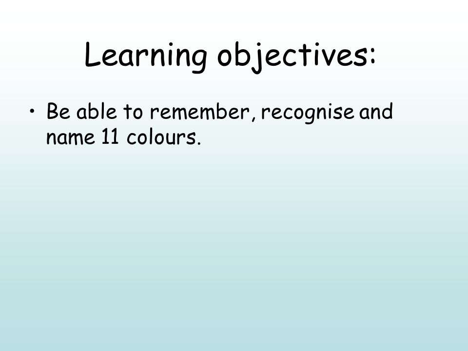 Learning objectives: Be able to remember, recognise and name 11 colours.
