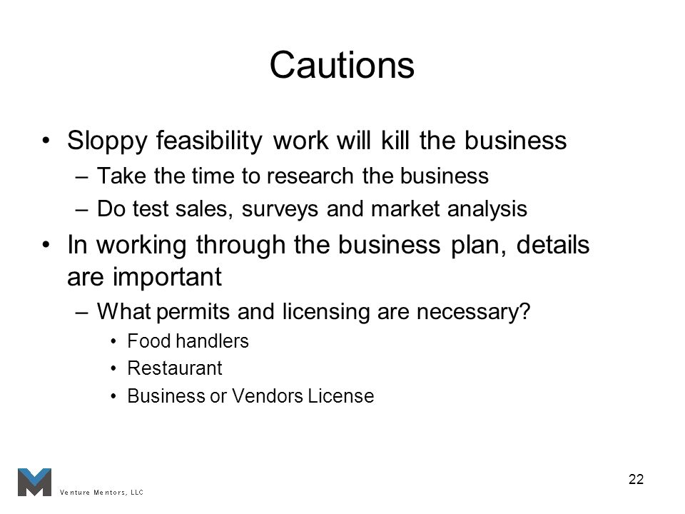 22 Cautions Sloppy feasibility work will kill the business –Take the time to research the business –Do test sales, surveys and market analysis In working through the business plan, details are important –What permits and licensing are necessary.