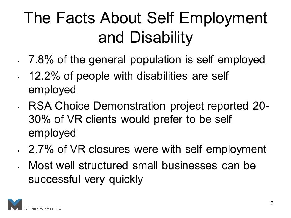3 The Facts About Self Employment and Disability 7.8% of the general population is self employed 12.2% of people with disabilities are self employed RSA Choice Demonstration project reported % of VR clients would prefer to be self employed 2.7% of VR closures were with self employment Most well structured small businesses can be successful very quickly