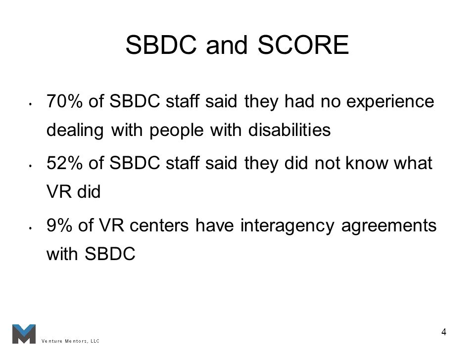 4 SBDC and SCORE 70% of SBDC staff said they had no experience dealing with people with disabilities 52% of SBDC staff said they did not know what VR did 9% of VR centers have interagency agreements with SBDC