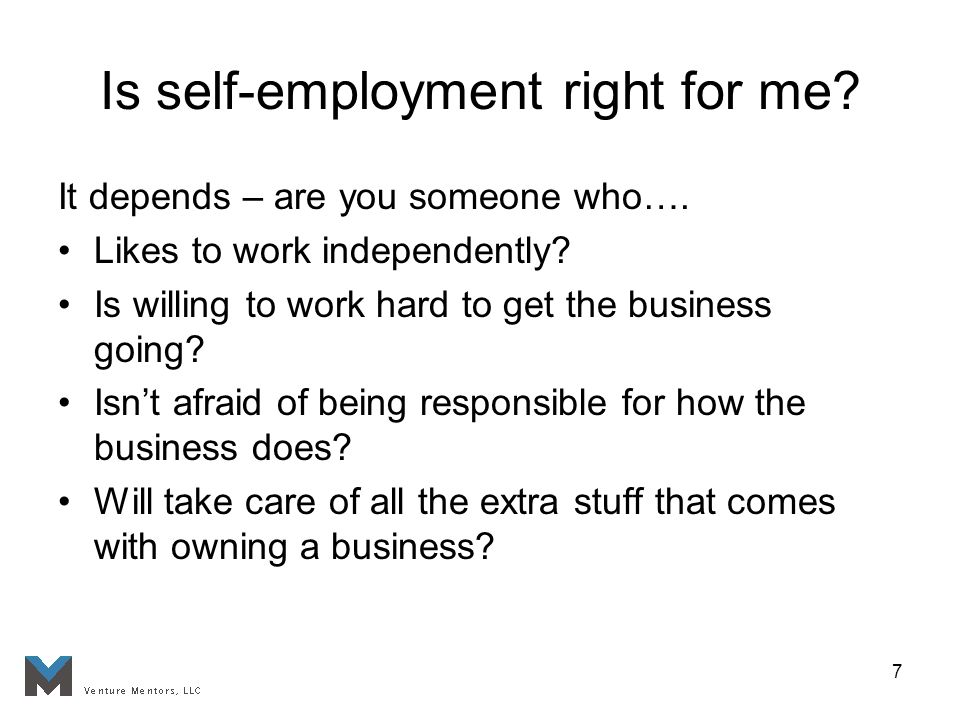 7 Is self-employment right for me. It depends – are you someone who….