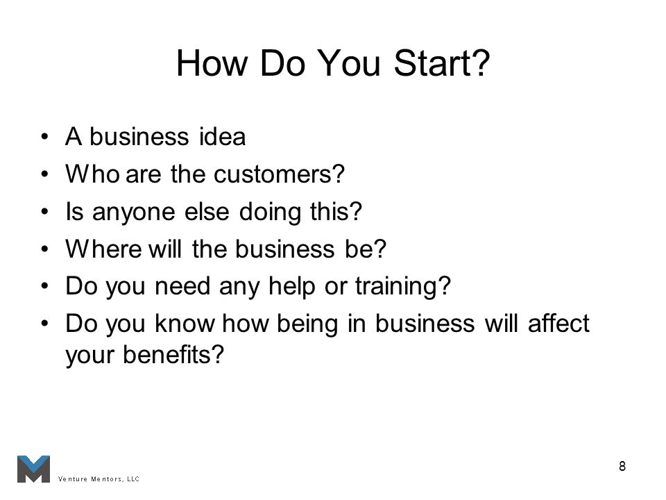 8 How Do You Start. A business idea Who are the customers.