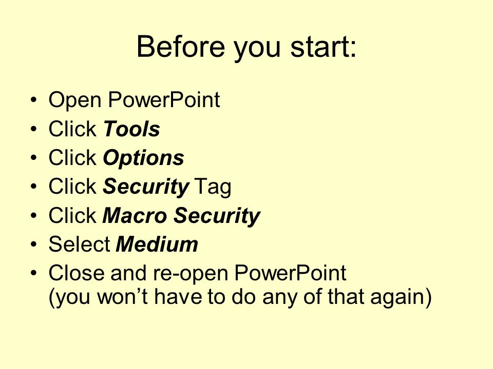 Before you start: Open PowerPoint Click Tools Click Options Click Security Tag Click Macro Security Select Medium Close and re-open PowerPoint (you wont have to do any of that again)