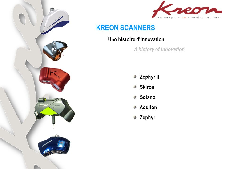 The complete 3D scanning solutions Une histoire dinnovation A history of innovation KREON SCANNERS Zephyr II Skiron Solano Aquilon Zephyr