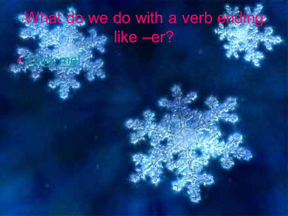 Click me! What do we do with a verb ending like –er