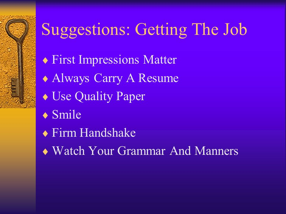Suggestions: Getting The Job First Impressions Matter Always Carry A Resume Use Quality Paper Smile Firm Handshake Watch Your Grammar And Manners