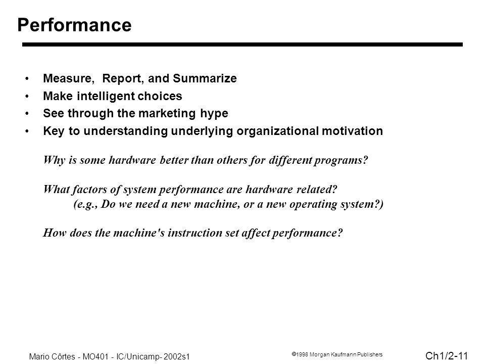 Mario Côrtes - MO401 - IC/Unicamp- 2002s1 Ch1/ Morgan Kaufmann Publishers Measure, Report, and Summarize Make intelligent choices See through the marketing hype Key to understanding underlying organizational motivation Why is some hardware better than others for different programs.
