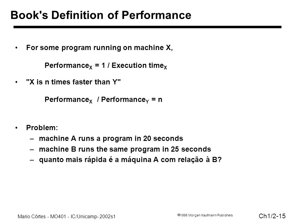 Mario Côrtes - MO401 - IC/Unicamp- 2002s1 Ch1/ Morgan Kaufmann Publishers For some program running on machine X, Performance X = 1 / Execution time X X is n times faster than Y Performance X / Performance Y = n Problem: –machine A runs a program in 20 seconds –machine B runs the same program in 25 seconds –quanto mais rápida é a máquina A com relação à B.