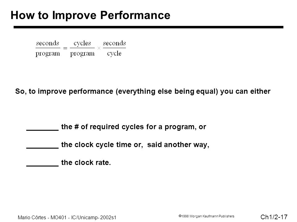 Mario Côrtes - MO401 - IC/Unicamp- 2002s1 Ch1/ Morgan Kaufmann Publishers So, to improve performance (everything else being equal) you can either ________ the # of required cycles for a program, or ________ the clock cycle time or, said another way, ________ the clock rate.