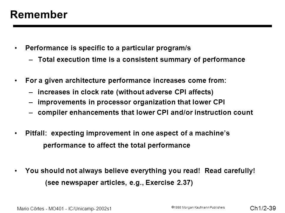 Mario Côrtes - MO401 - IC/Unicamp- 2002s1 Ch1/ Morgan Kaufmann Publishers Performance is specific to a particular program/s –Total execution time is a consistent summary of performance For a given architecture performance increases come from: –increases in clock rate (without adverse CPI affects) –improvements in processor organization that lower CPI –compiler enhancements that lower CPI and/or instruction count Pitfall: expecting improvement in one aspect of a machines performance to affect the total performance You should not always believe everything you read.