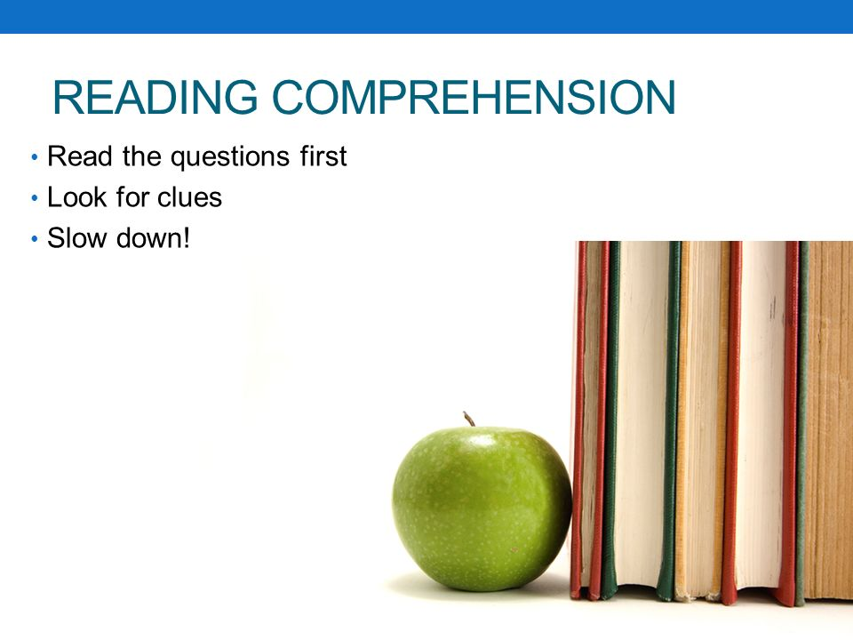 READING COMPREHENSION Read the questions first Look for clues Slow down!