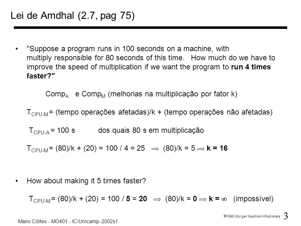 3 1998 Morgan Kaufmann Publishers Mario Côrtes - MO401 - IC/Unicamp- 2002s1 Lei de Amdhal (2.7, pag 75) Suppose a program runs in 100 seconds on a machine, with multiply responsible for 80 seconds of this time.