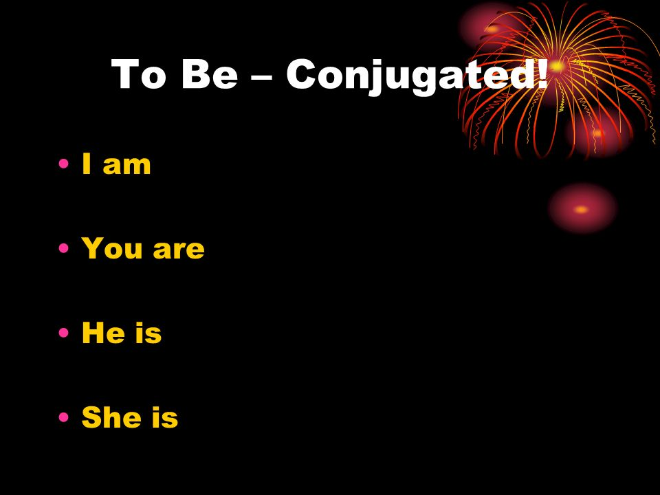 To Be – Conjugated! I am You are He is She is