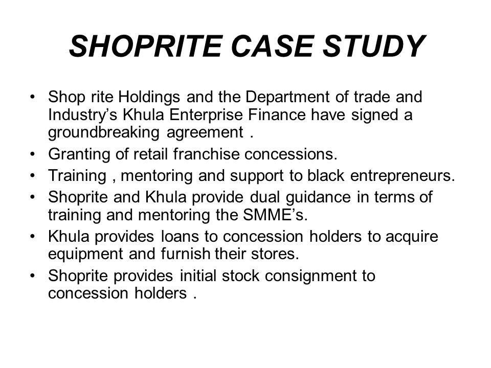SHOPRITE CASE STUDY Shop rite Holdings and the Department of trade and Industrys Khula Enterprise Finance have signed a groundbreaking agreement.