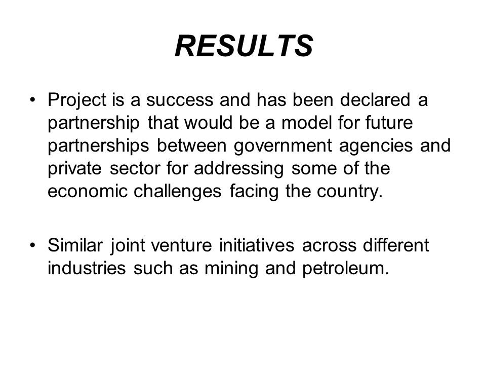 RESULTS Project is a success and has been declared a partnership that would be a model for future partnerships between government agencies and private sector for addressing some of the economic challenges facing the country.