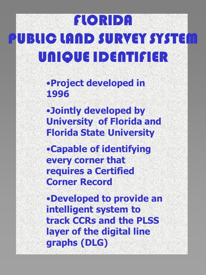 FLORIDA PUBLIC LAND SURVEY SYSTEM UNIQUE IDENTIFIER Project developed in 1996 Jointly developed by University of Florida and Florida State University Capable of identifying every corner that requires a Certified Corner Record Developed to provide an intelligent system to track CCRs and the PLSS layer of the digital line graphs (DLG)
