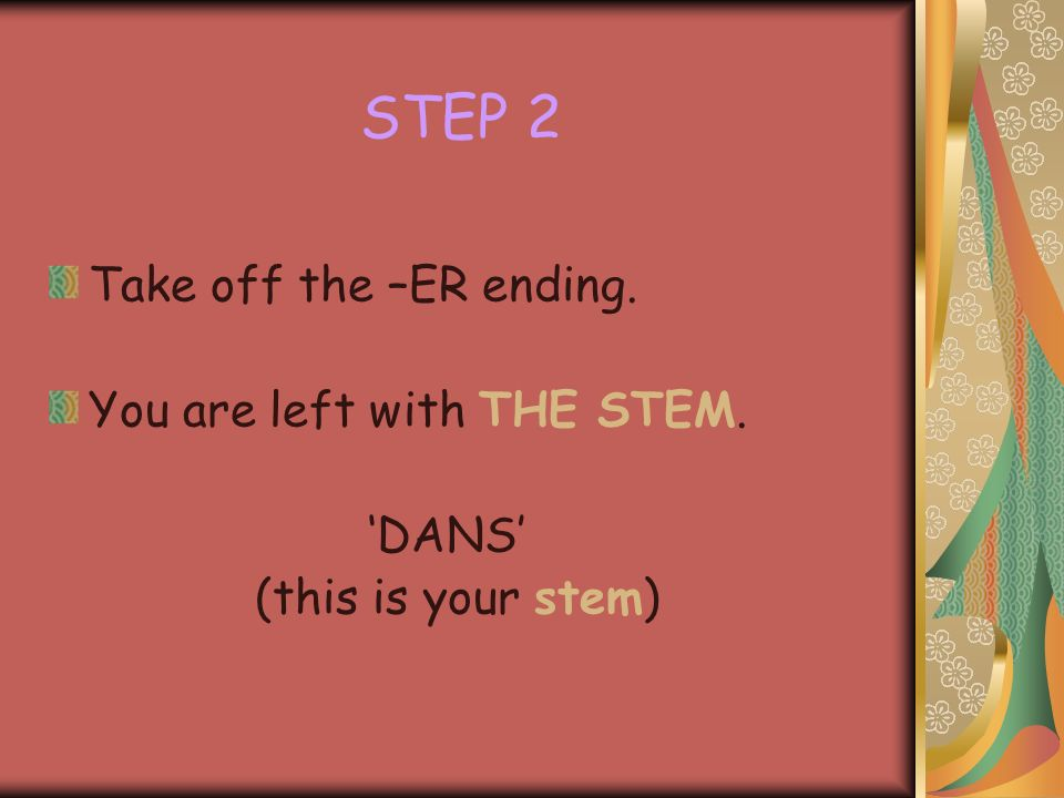STEP 1 Chose you –ER verb and write it down: DANSER (to dance)