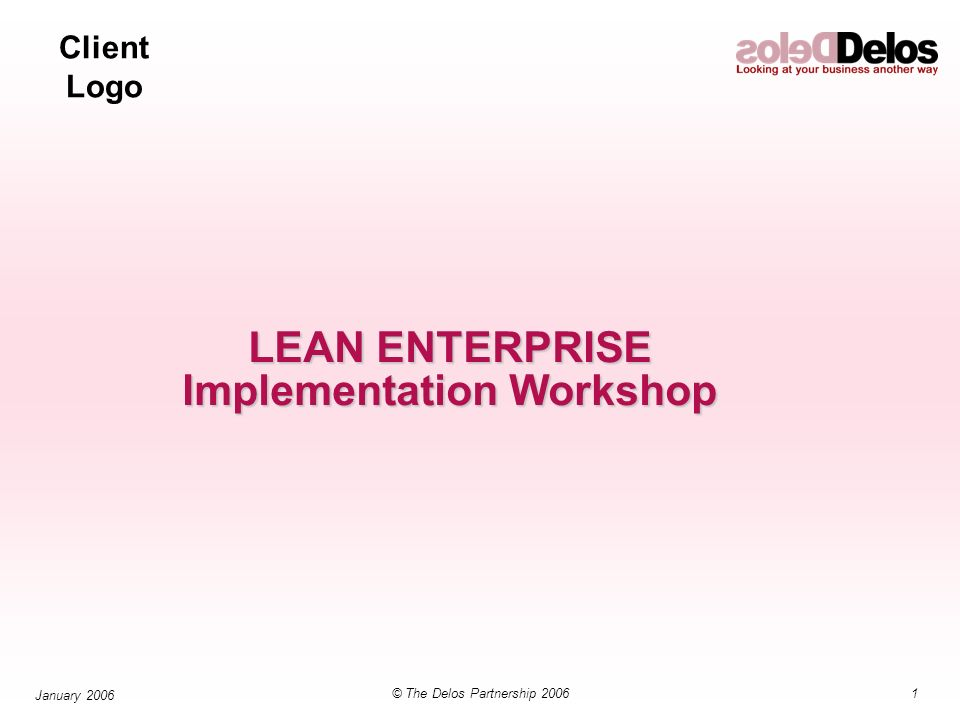 Client Logo 1© The Delos Partnership 2006 January 2006 LEAN ENTERPRISE Implementation Workshop