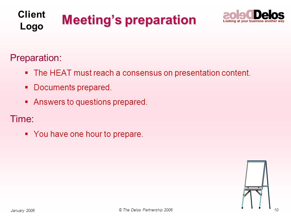Client Logo 10© The Delos Partnership 2006 January 2006 Meetings preparation Preparation: The HEAT must reach a consensus on presentation content.