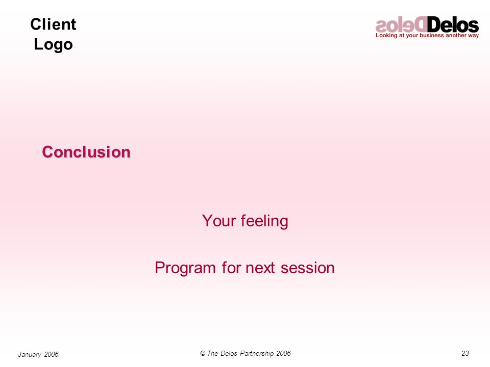 Client Logo 23© The Delos Partnership 2006 January 2006 Conclusion Your feeling Program for next session