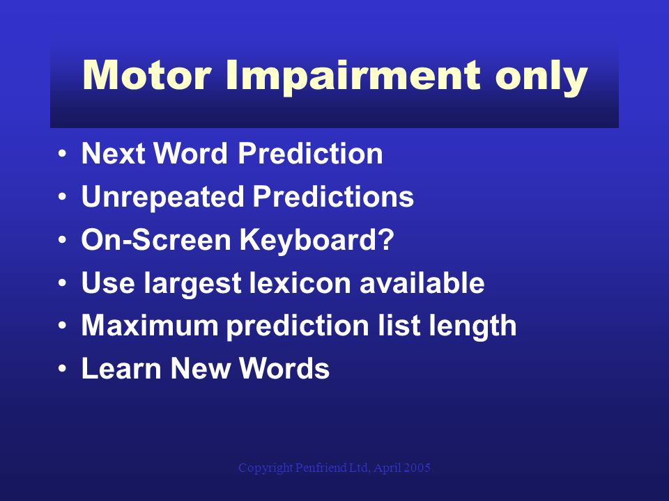 Copyright Penfriend Ltd, April 2005 Motor Impairment only Next Word Prediction Unrepeated Predictions On-Screen Keyboard.