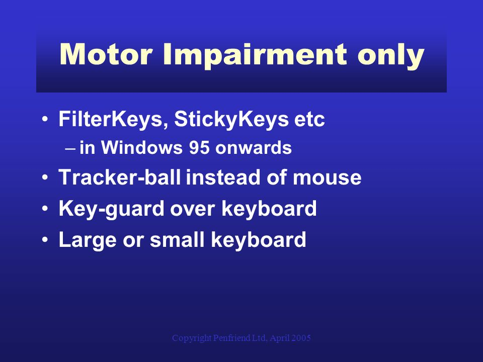 Copyright Penfriend Ltd, April 2005 Motor Impairment only FilterKeys, StickyKeys etc –in Windows 95 onwards Tracker-ball instead of mouse Key-guard over keyboard Large or small keyboard