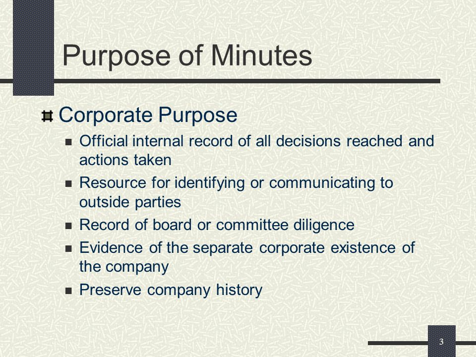 3 Purpose of Minutes Corporate Purpose Official internal record of all decisions reached and actions taken Resource for identifying or communicating to outside parties Record of board or committee diligence Evidence of the separate corporate existence of the company Preserve company history