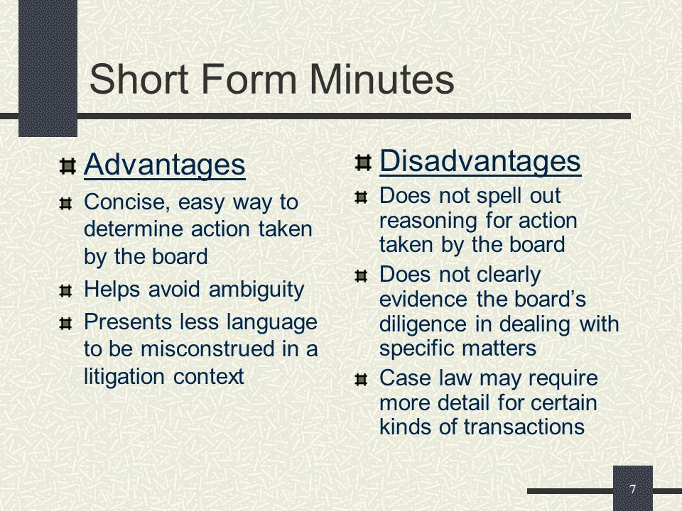 7 Short Form Minutes Advantages Concise, easy way to determine action taken by the board Helps avoid ambiguity Presents less language to be misconstrued in a litigation context Disadvantages Does not spell out reasoning for action taken by the board Does not clearly evidence the boards diligence in dealing with specific matters Case law may require more detail for certain kinds of transactions