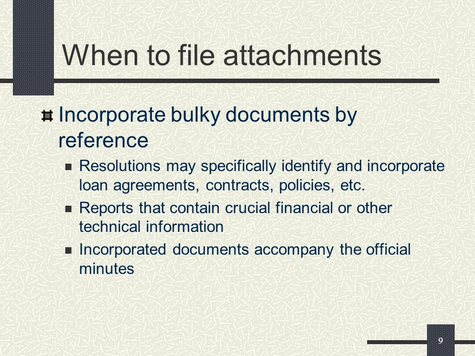 9 When to file attachments Incorporate bulky documents by reference Resolutions may specifically identify and incorporate loan agreements, contracts, policies, etc.