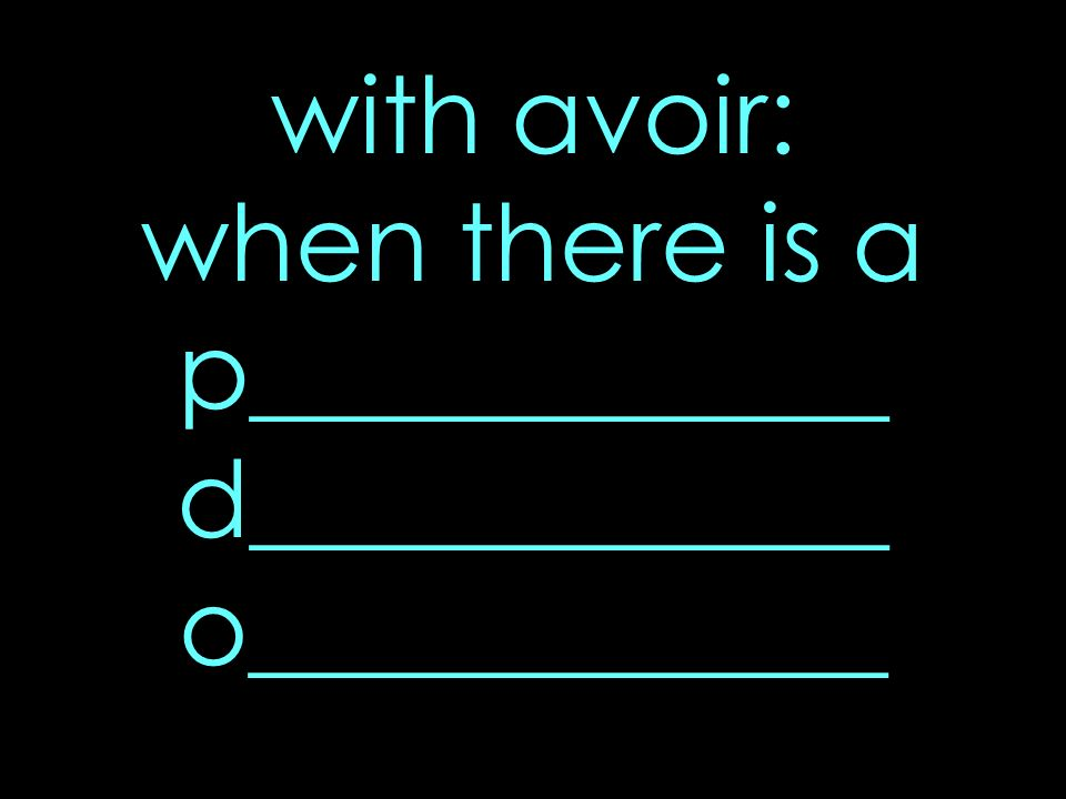 with avoir: when there is a p____________ d____________ o____________