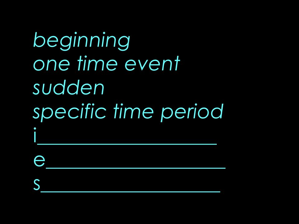 beginning one time event sudden specific time period i__________________ e__________________ s__________________