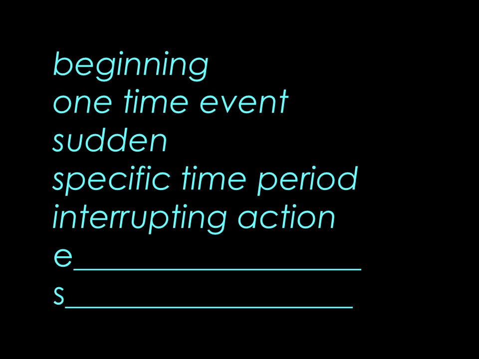 beginning one time event sudden specific time period interrupting action e__________________ s__________________