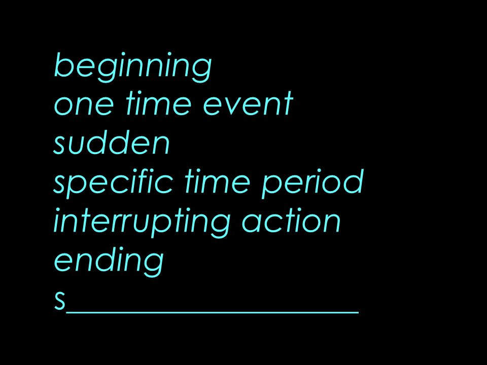 beginning one time event sudden specific time period interrupting action ending s__________________