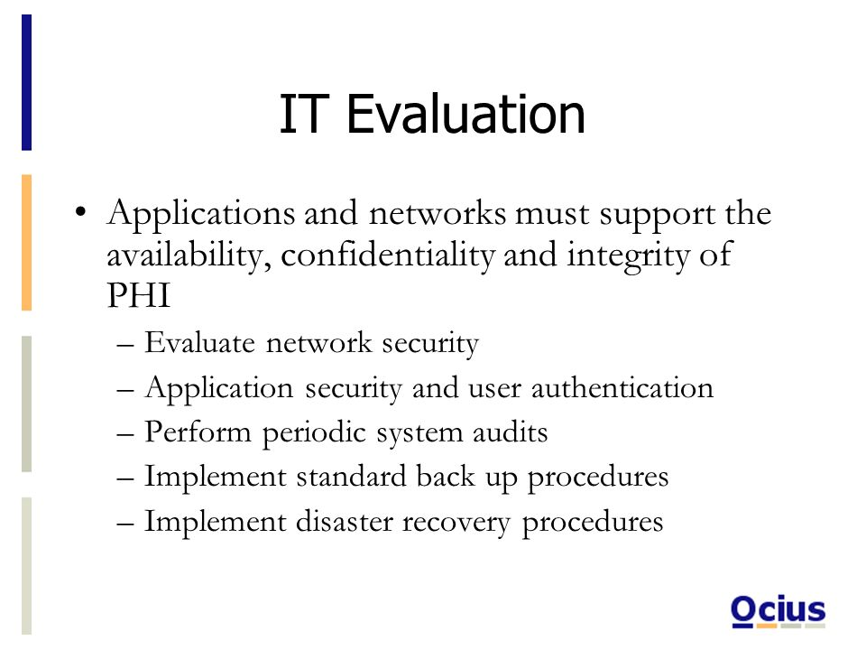 IT Evaluation Applications and networks must support the availability, confidentiality and integrity of PHI –Evaluate network security –Application security and user authentication –Perform periodic system audits –Implement standard back up procedures –Implement disaster recovery procedures