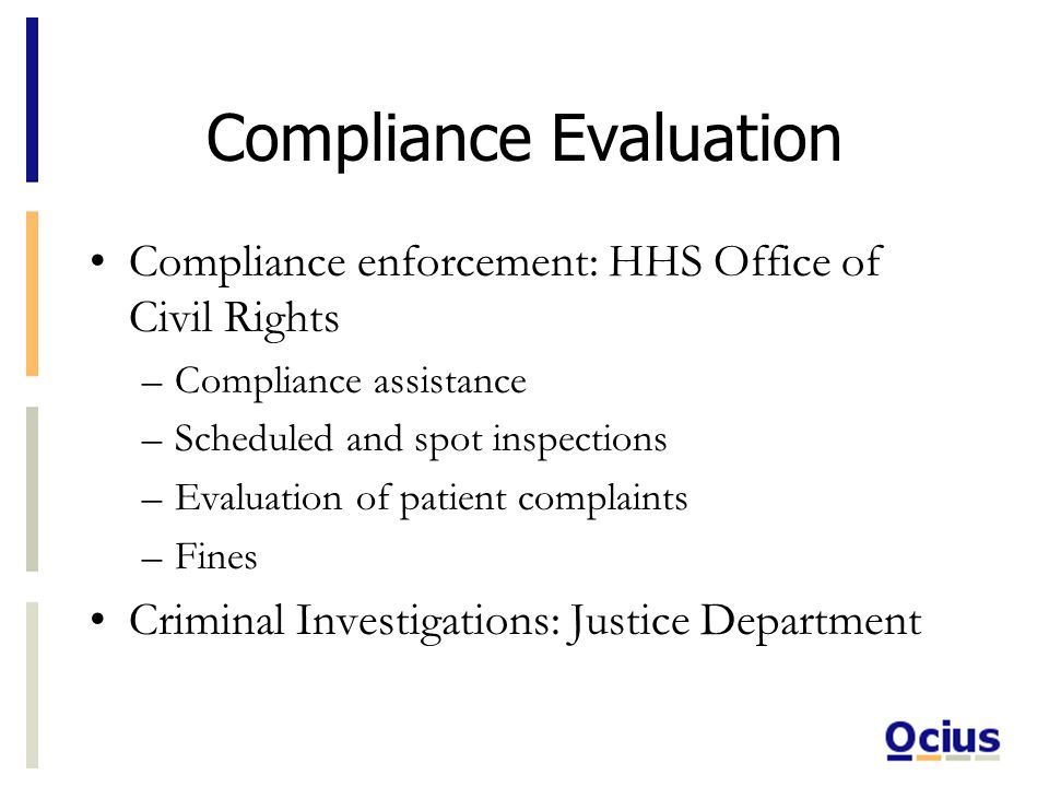Compliance Evaluation Compliance enforcement: HHS Office of Civil Rights –Compliance assistance –Scheduled and spot inspections –Evaluation of patient complaints –Fines Criminal Investigations: Justice Department